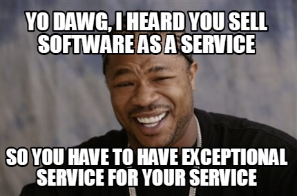 A meme containing the text about how software as a service must have exceptional service for their service.